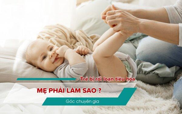 [Góc chuyên gia] Trẻ bị rối loạn tiêu hóa mẹ phải làm sao? 1