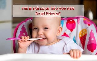 [Mẹ cần biết] Trẻ bị rối loạn tiêu hóa nên ăn gì ? kiêng gì ?